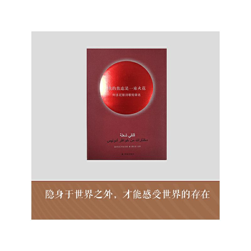 我的焦虑是一束火花:阿多尼斯诗歌短章选 继诗坛奇迹《我的孤独是一座花园》之后,享誉世界诗坛的阿拉伯大诗人阿多尼斯,第二部中文版诗歌短章选集