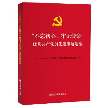 """""""不忘初心、牢记使命""""优秀共产党员先进事迹选编 中央""""不忘初心、牢记使命""""主题教育学习用书"""