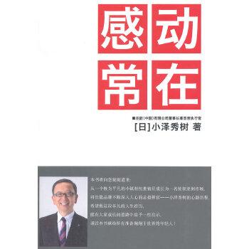 感动常在(分享佳能(中国)董事长兼首席执行官小泽秀树在佳能公司的41年里成功案例,阐述其多年来积累的销售心得和经验生活故事)