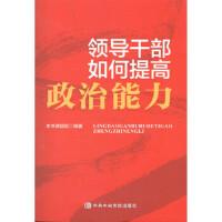 领导干部如何提高政治能力 中共中央党校出版社 《领导干部如何提高政治能力》课题组 编著 党史党建读物 978750356