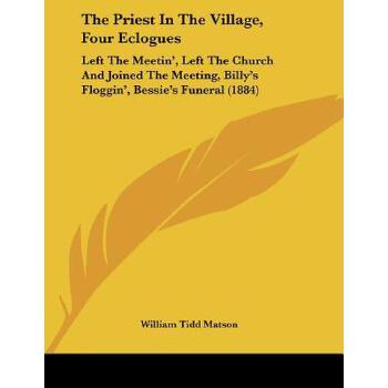 【预订】The Priest in the Village, Four Eclogues: Left the Meetin', Left the Church and Joined the Meeting, Billy's Floggin', Bessie's Funeral (1884) 预订商品,需要1-3个月发货,非质量问题不接受退换货。