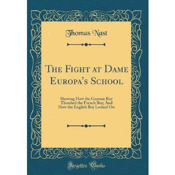 【预订】The Fight at Dame Europa's School: Shewing How the German Boy Thrashed the French Boy; And How the English Boy Looked on (Classic Reprint) 预订商品,需要1-3个月发货,非质量问题不接受退换货。